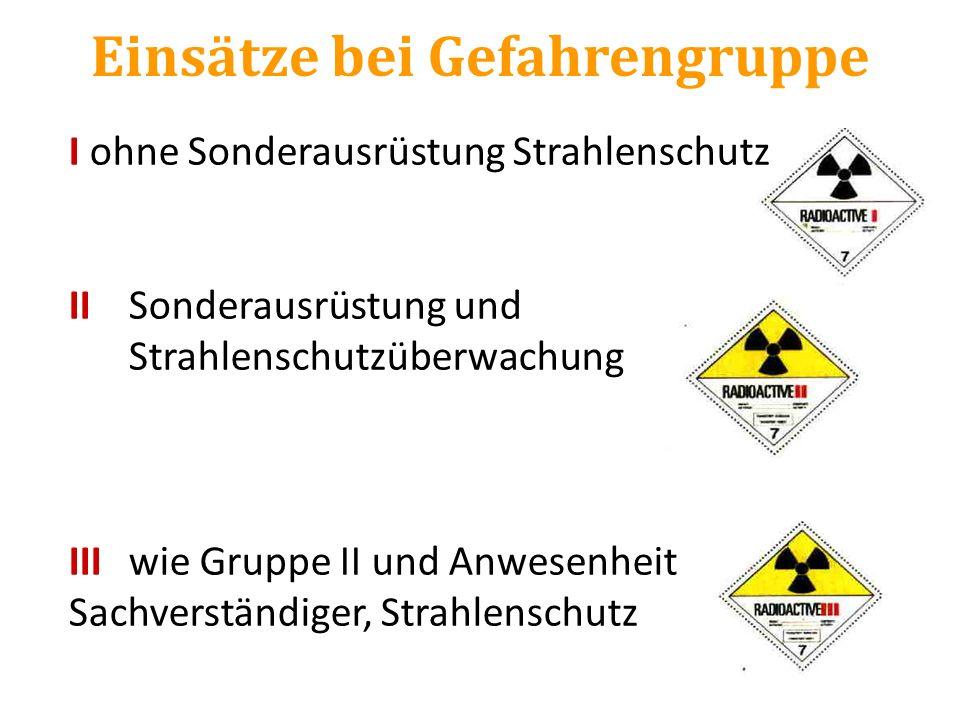 Einsätze bei Gefahrengruppe I ohne Sonderausrüstung Strahlenschutz IISonderausrüstung und Strahlenschutzüberwachung IIIwie Gruppe II und Anwesenheit S