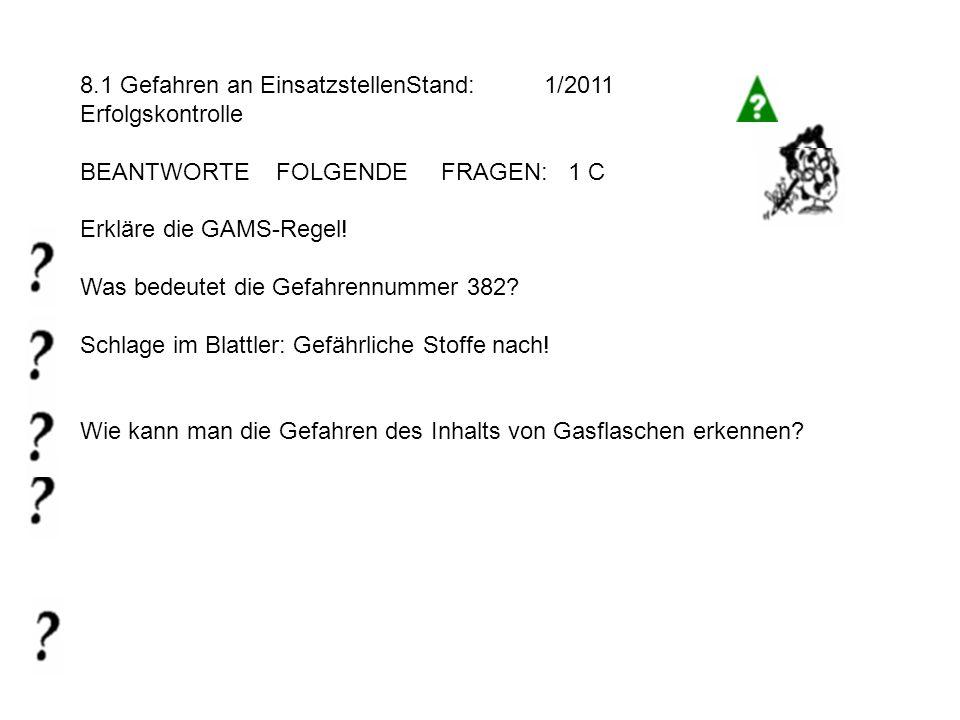 8.1 Gefahren an EinsatzstellenStand: 1/2011 Erfolgskontrolle BEANTWORTE FOLGENDE FRAGEN: 1 C Erkläre die GAMS-Regel.