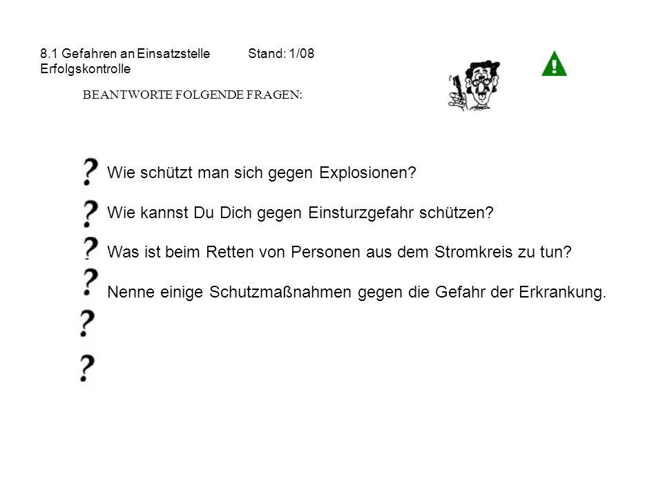8.1 Gefahren an Einsatzstelle Stand: 1/08 Erfolgskontrolle BEANTWORTE FOLGENDE FRAGEN: Wie schützt man sich gegen Explosionen? Wie kannst Du Dich gege