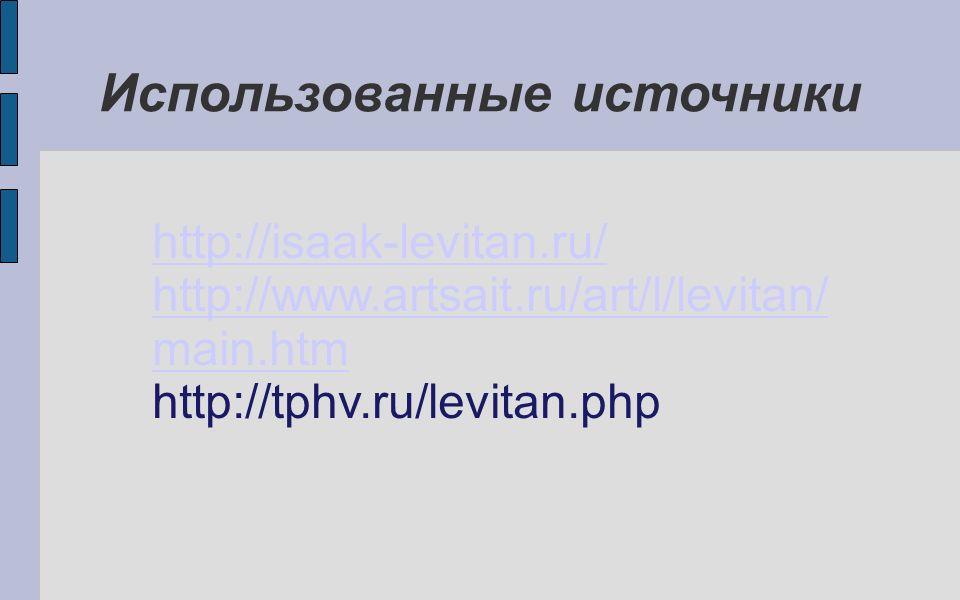 Использованные источники http://isaak-levitan.ru/ http://www.artsait.ru/art/l/levitan/ main.htm http://tphv.ru/levitan.php