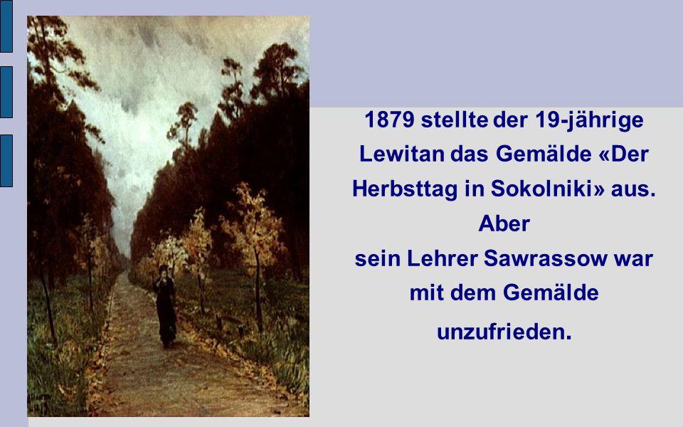 1879 stellte der 19-jährige Lewitan das Gemälde «Der Herbsttag in Sokolniki» aus.
