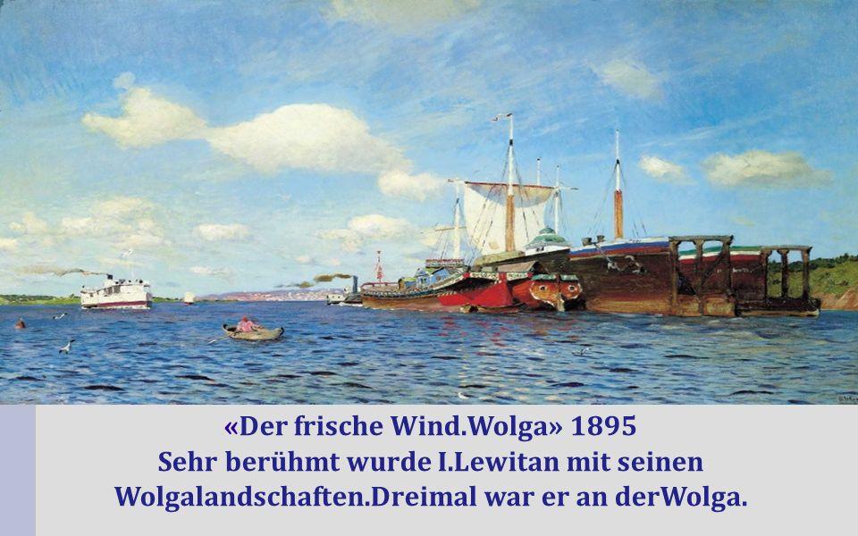 «Der frische Wind.Wolga» 1895 Sehr berühmt wurde I.Lewitan mit seinen Wolgalandschaften.Dreimal war er an derWolga.