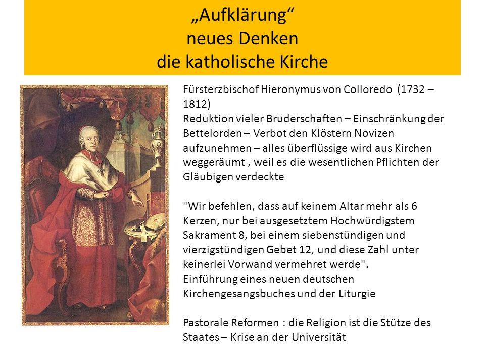 """""""Aufklärung neues Denken die katholische Kirche Fürsterzbischof Hieronymus von Colloredo (1732 – 1812) Reduktion vieler Bruderschaften – Einschränkung der Bettelorden – Verbot den Klöstern Novizen aufzunehmen – alles überflüssige wird aus Kirchen weggeräumt, weil es die wesentlichen Pflichten der Gläubigen verdeckte Wir befehlen, dass auf keinem Altar mehr als 6 Kerzen, nur bei ausgesetztem Hochwürdigstem Sakrament 8, bei einem siebenstündigen und vierzigstündigen Gebet 12, und diese Zahl unter keinerlei Vorwand vermehret werde ."""