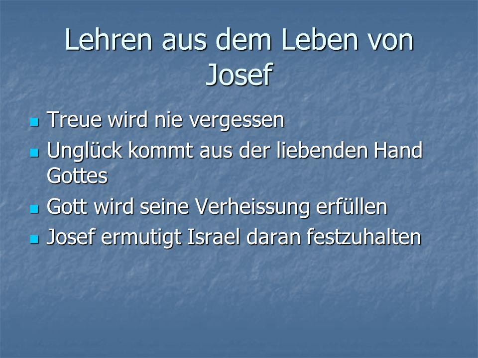Lehren aus dem Leben von Josef Treue wird nie vergessen Treue wird nie vergessen Unglück kommt aus der liebenden Hand Gottes Unglück kommt aus der liebenden Hand Gottes Gott wird seine Verheissung erfüllen Gott wird seine Verheissung erfüllen Josef ermutigt Israel daran festzuhalten Josef ermutigt Israel daran festzuhalten