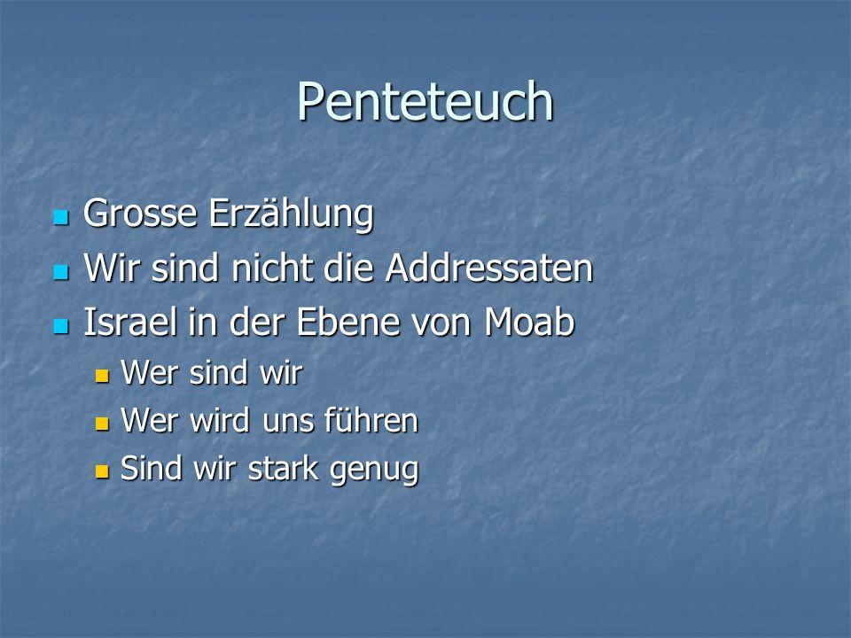 Penteteuch Grosse Erzählung Grosse Erzählung Wir sind nicht die Addressaten Wir sind nicht die Addressaten Israel in der Ebene von Moab Israel in der Ebene von Moab Wer sind wir Wer sind wir Wer wird uns führen Wer wird uns führen Sind wir stark genug Sind wir stark genug