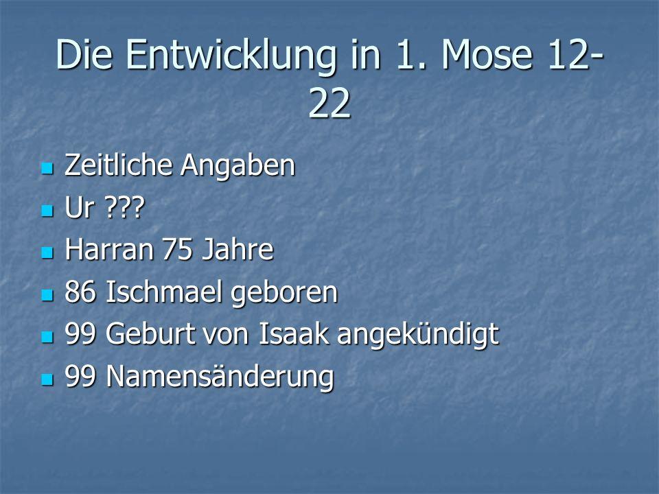 Die Entwicklung in 1.Mose 12- 22 Zeitliche Angaben Zeitliche Angaben Ur ??.