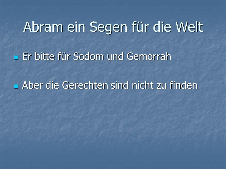 Abram ein Segen für die Welt Er bitte für Sodom und Gemorrah Er bitte für Sodom und Gemorrah Aber die Gerechten sind nicht zu finden Aber die Gerechten sind nicht zu finden