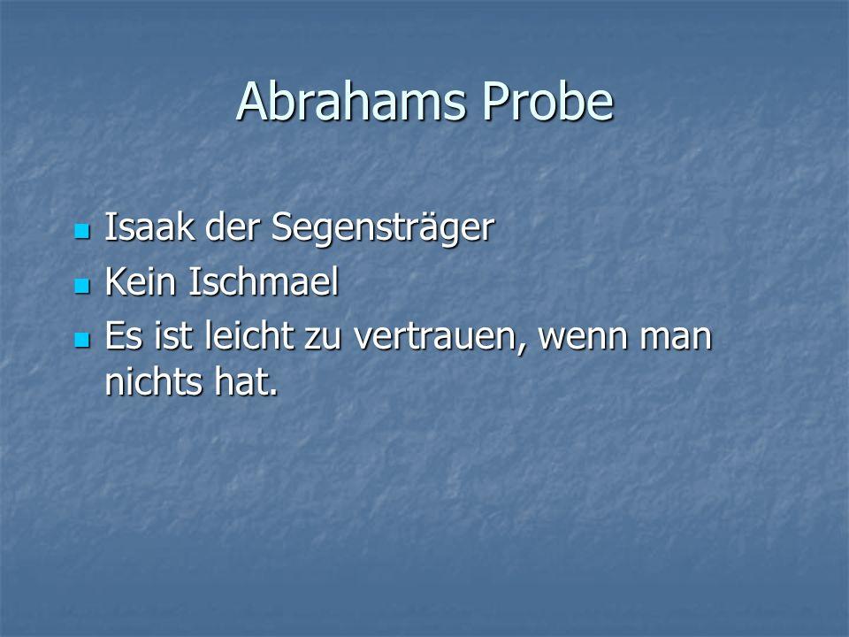 Abrahams Probe Isaak der Segensträger Isaak der Segensträger Kein Ischmael Kein Ischmael Es ist leicht zu vertrauen, wenn man nichts hat.