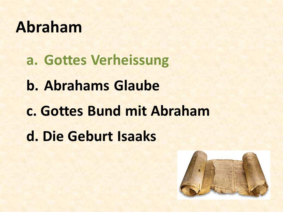 Abraham a.Gottes Verheissung b.Abrahams Glaube c. Gottes Bund mit Abraham d. Die Geburt Isaaks