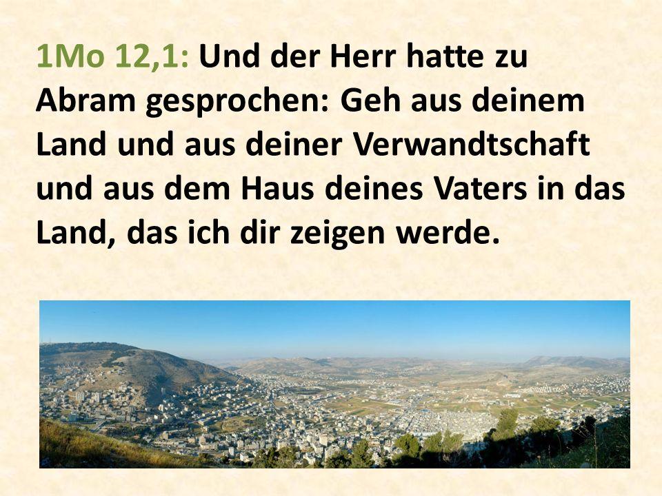 1Mo 12,1: Und der Herr hatte zu Abram gesprochen: Geh aus deinem Land und aus deiner Verwandtschaft und aus dem Haus deines Vaters in das Land, das ich dir zeigen werde.