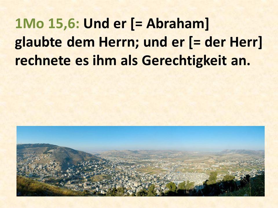 1Mo 15,6: Und er [= Abraham] glaubte dem Herrn; und er [= der Herr] rechnete es ihm als Gerechtigkeit an.