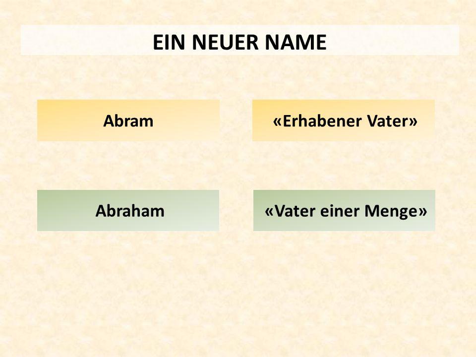EIN NEUER NAME Abraham Abram «Erhabener Vater» «Vater einer Menge»
