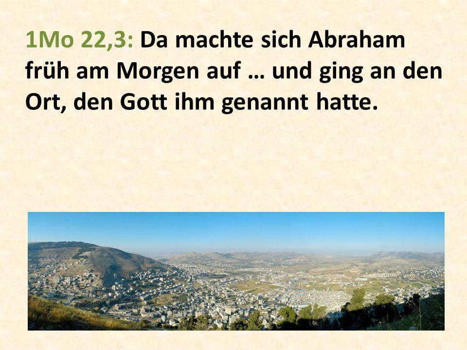 1Mo 22,3: Da machte sich Abraham früh am Morgen auf … und ging an den Ort, den Gott ihm genannt hatte.