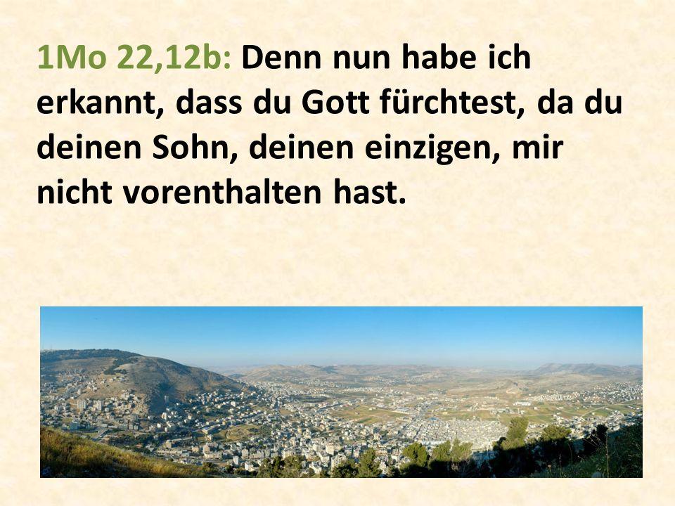 1Mo 22,12b: Denn nun habe ich erkannt, dass du Gott fürchtest, da du deinen Sohn, deinen einzigen, mir nicht vorenthalten hast.