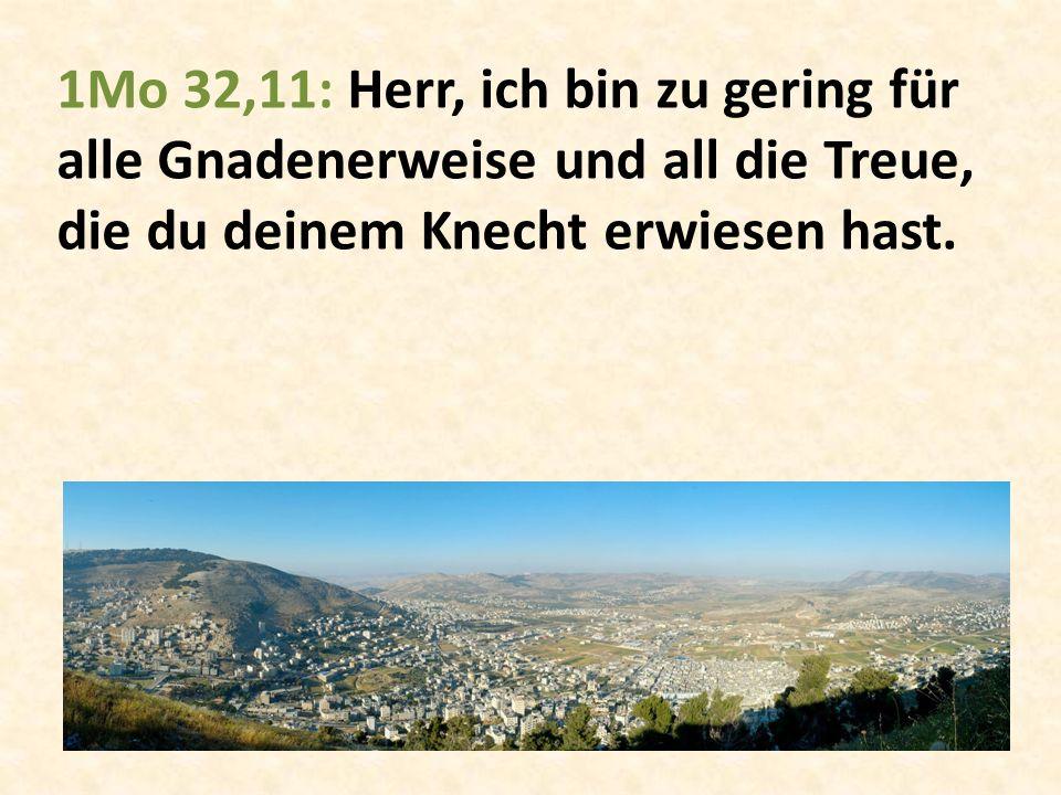 1Mo 32,11: Herr, ich bin zu gering für alle Gnadenerweise und all die Treue, die du deinem Knecht erwiesen hast.