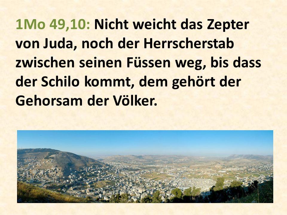 1Mo 49,10: Nicht weicht das Zepter von Juda, noch der Herrscherstab zwischen seinen Füssen weg, bis dass der Schilo kommt, dem gehört der Gehorsam der Völker.