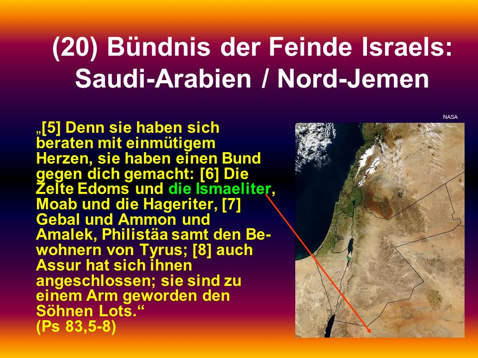 """(20) Bündnis der Feinde Israels: Saudi-Arabien / Nord-Jemen """"[5] Denn sie haben sich beraten mit einmütigem Herzen, sie haben einen Bund gegen dich gemacht: [6] Die Zelte Edoms und die Ismaeliter, Moab und die Hageriter, [7] Gebal und Ammon und Amalek, Philistäa samt den Be- wohnern von Tyrus; [8] auch Assur hat sich ihnen angeschlossen; sie sind zu einem Arm geworden den Söhnen Lots. (Ps 83,5-8) NASA"""