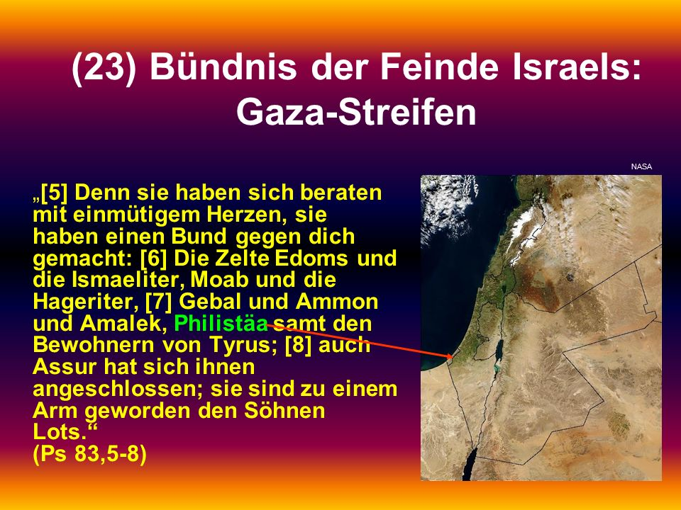 """(23) Bündnis der Feinde Israels: Gaza-Streifen """"[5] Denn sie haben sich beraten mit einmütigem Herzen, sie haben einen Bund gegen dich gemacht: [6] Die Zelte Edoms und die Ismaeliter, Moab und die Hageriter, [7] Gebal und Ammon und Amalek, Philistäa samt den Bewohnern von Tyrus; [8] auch Assur hat sich ihnen angeschlossen; sie sind zu einem Arm geworden den Söhnen Lots. (Ps 83,5-8) NASA"""