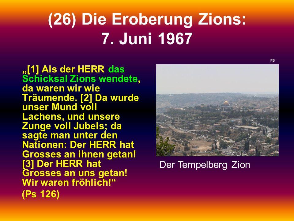 """(26) Die Eroberung Zions: 7. Juni 1967 """"[1] Als der HERR das Schicksal Zions wendete, da waren wir wie Träumende. [2] Da wurde unser Mund voll Lachens"""