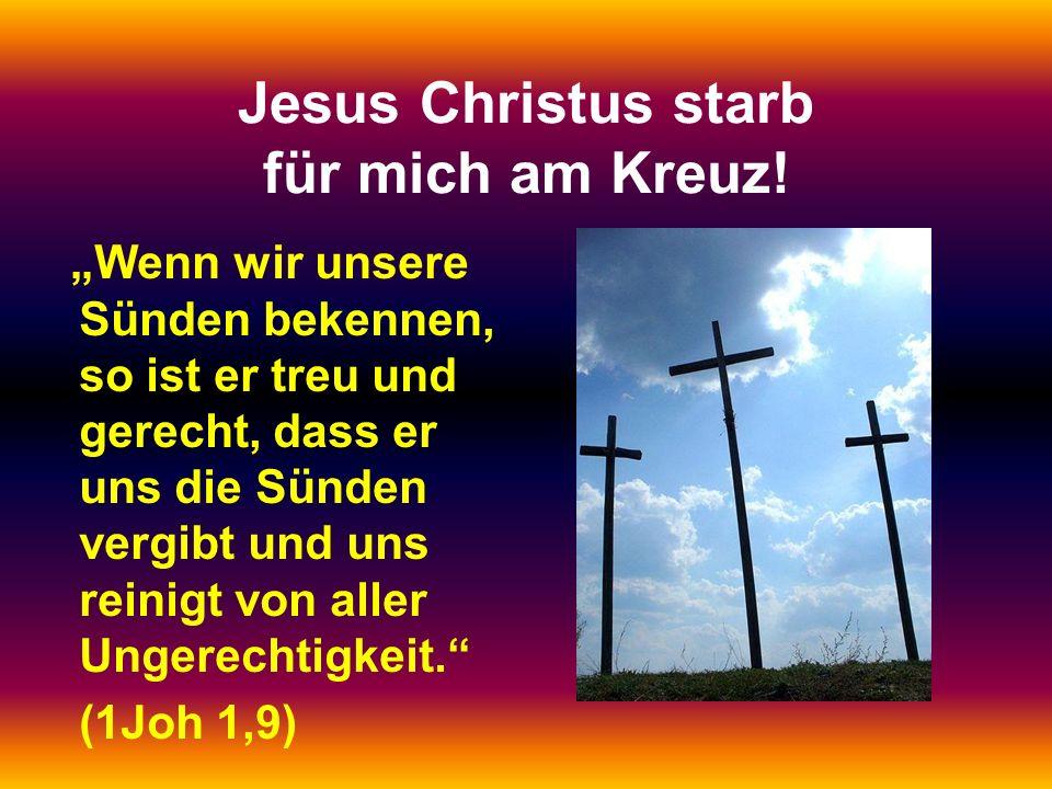 """Jesus Christus starb für mich am Kreuz! """"Wenn wir unsere Sünden bekennen, so ist er treu und gerecht, dass er uns die Sünden vergibt und uns reinigt v"""
