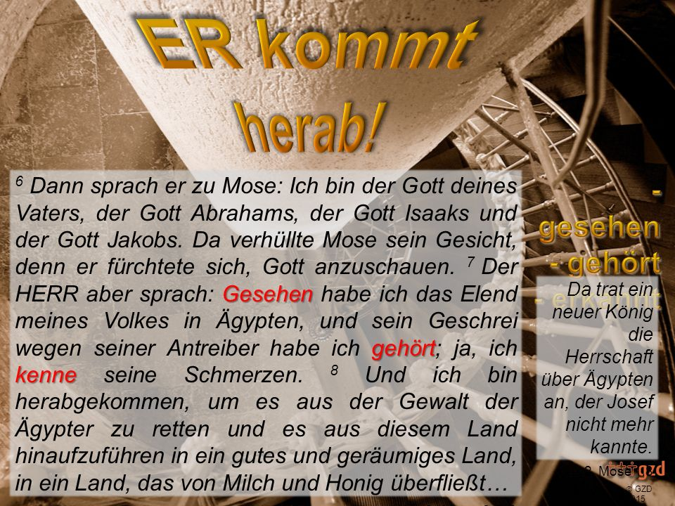  GZD 2015 ich bin herabgekommen 6 Dann sprach er zu Mose: Ich bin der Gott deines Vaters, der Gott Abrahams, der Gott Isaaks und der Gott Jakobs.
