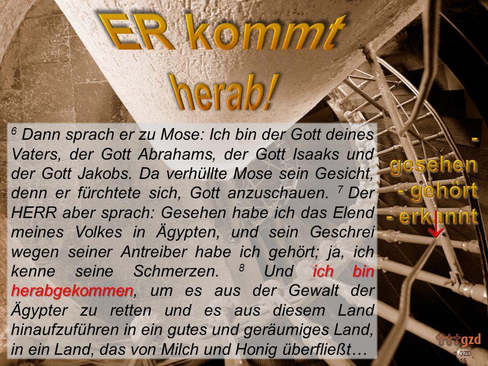  GZD 2015 ich bin herabgekommen, um es zu retten 6 Dann sprach er zu Mose: Ich bin der Gott deines Vaters, der Gott Abrahams, der Gott Isaaks und der Gott Jakobs.