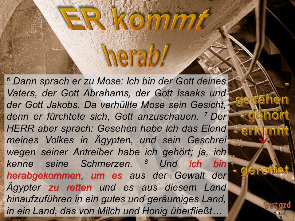  GZD 2015 ich bin herabgekommen, um es zu retten und es zuführen 6 Dann sprach er zu Mose: Ich bin der Gott deines Vaters, der Gott Abrahams, der Gott Isaaks und der Gott Jakobs.