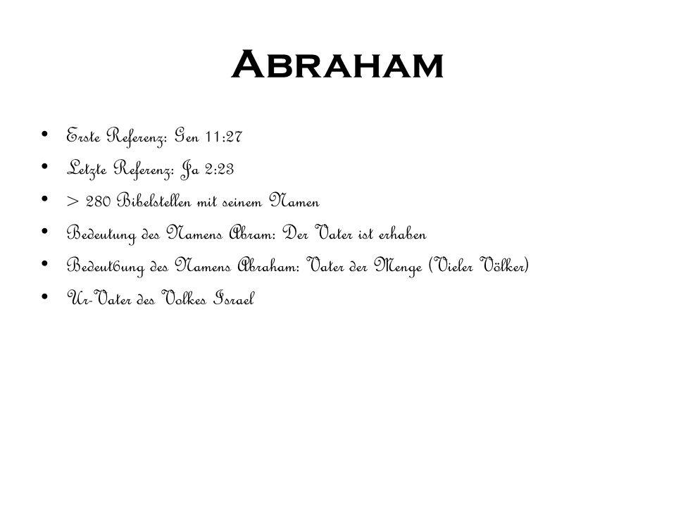 Abraham Erste Referenz: Gen 11:27 Letzte Referenz: Ja 2:23 > 280 Bibelstellen mit seinem Namen Bedeutung des Namens Abram: Der Vater ist erhaben Bedeut6ung des Namens Abraham: Vater der Menge (Vieler Völker) Ur-Vater des Volkes Israel