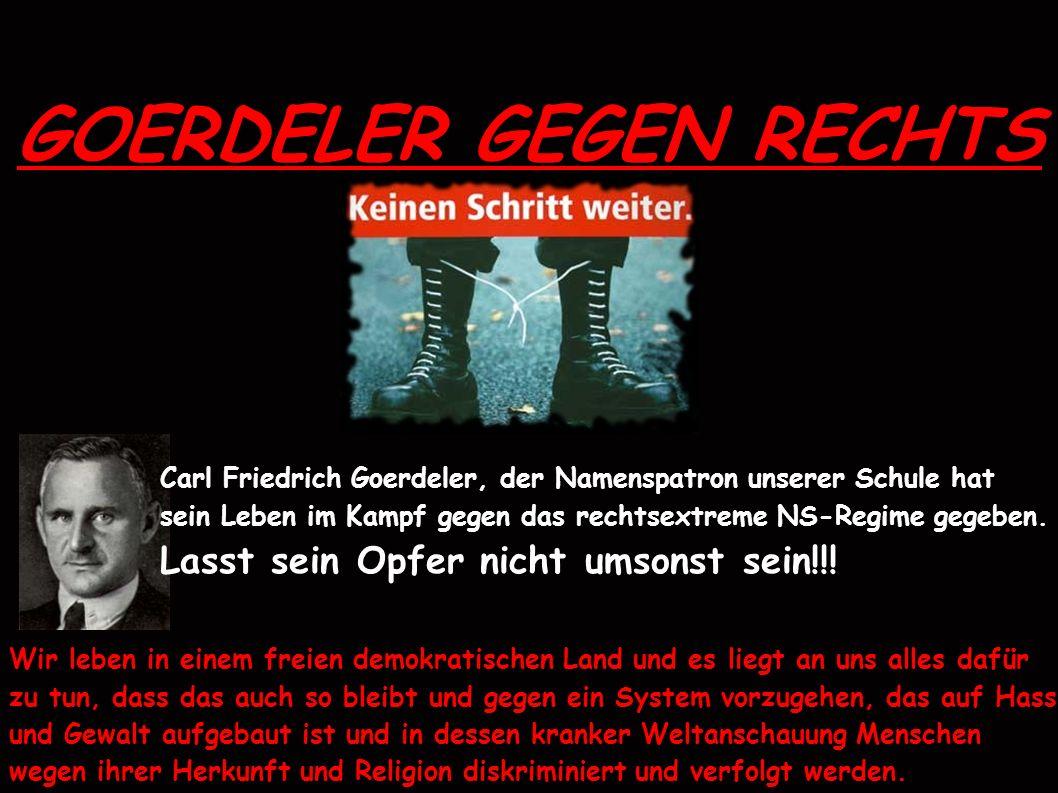 GOERDELER GEGEN RECHTS Carl Friedrich Goerdeler, der Namenspatron unserer Schule hat sein Leben im Kampf gegen das rechtsextreme NS-Regime gegeben.