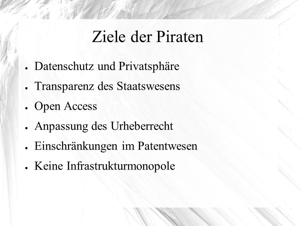 Ziele der Piraten ● Datenschutz und Privatsphäre ● Transparenz des Staatswesens ● Open Access ● Anpassung des Urheberrecht ● Einschränkungen im Patentwesen ● Keine Infrastrukturmonopole