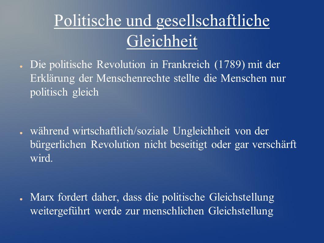 Politische und gesellschaftliche Gleichheit ● Die politische Revolution in Frankreich (1789) mit der Erklärung der Menschenrechte stellte die Menschen nur politisch gleich ● während wirtschaftlich/soziale Ungleichheit von der bürgerlichen Revolution nicht beseitigt oder gar verschärft wird.