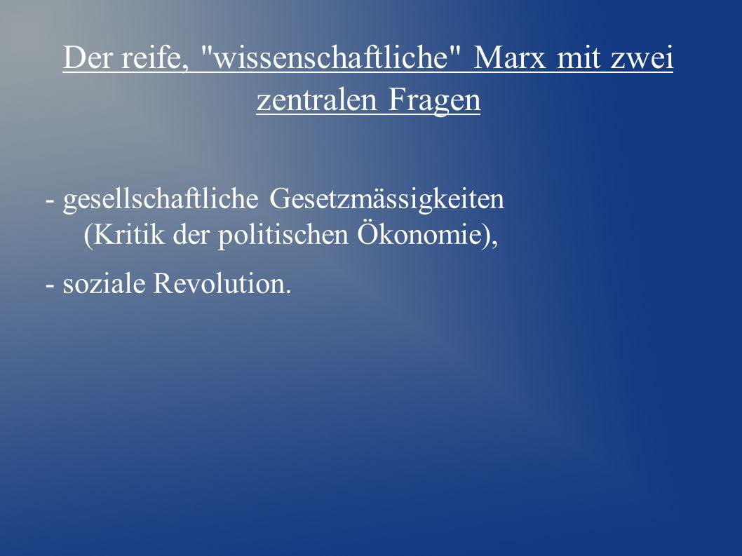Der reife, wissenschaftliche Marx mit zwei zentralen Fragen - gesellschaftliche Gesetzmässigkeiten (Kritik der politischen Ökonomie), - soziale Revolution.