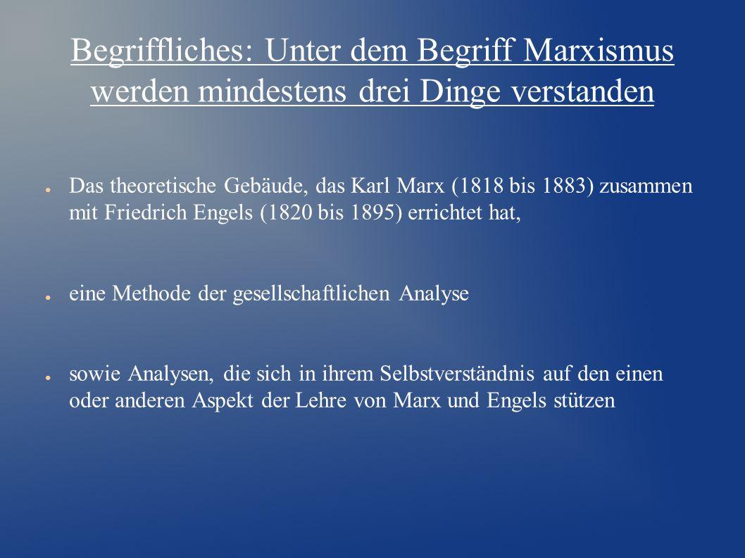 Begriffliches: Unter dem Begriff Marxismus werden mindestens drei Dinge verstanden ● Das theoretische Gebäude, das Karl Marx (1818 bis 1883) zusammen mit Friedrich Engels (1820 bis 1895) errichtet hat, ● eine Methode der gesellschaftlichen Analyse ● sowie Analysen, die sich in ihrem Selbstverständnis auf den einen oder anderen Aspekt der Lehre von Marx und Engels stützen