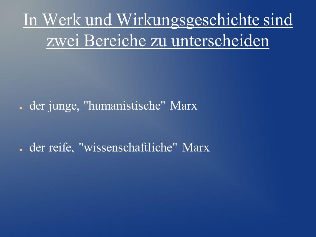 In Werk und Wirkungsgeschichte sind zwei Bereiche zu unterscheiden ● der junge, humanistische Marx ● der reife, wissenschaftliche Marx