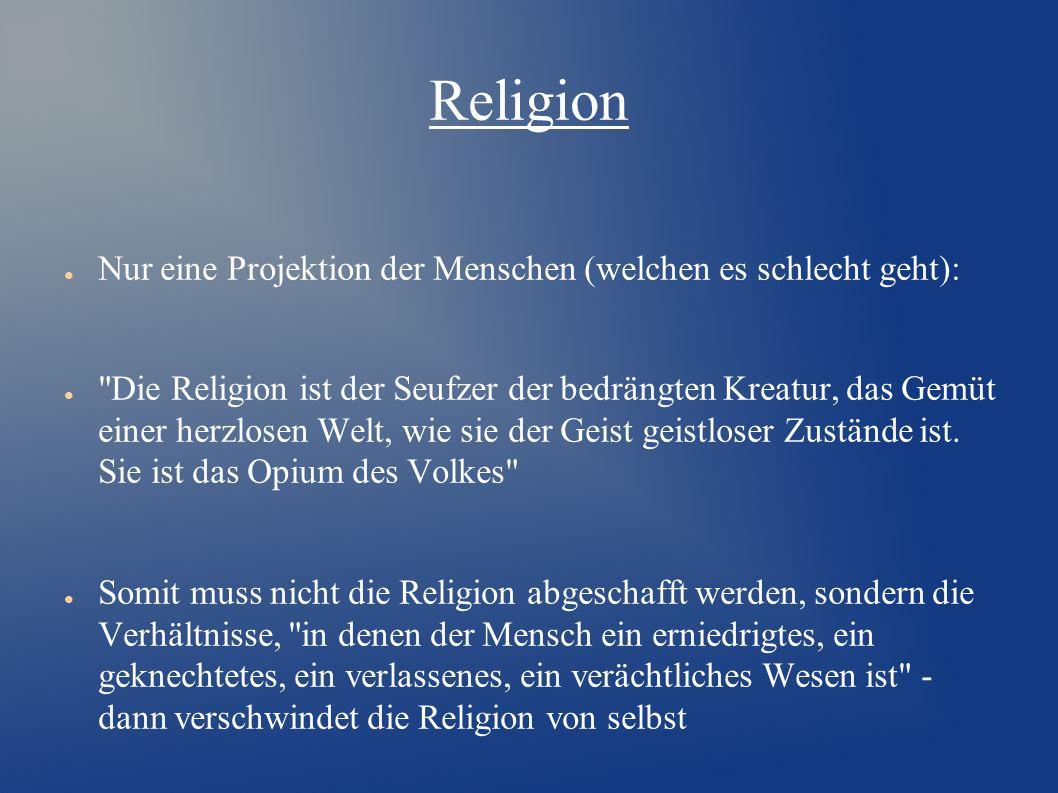 Religion ● Nur eine Projektion der Menschen (welchen es schlecht geht): ● Die Religion ist der Seufzer der bedrängten Kreatur, das Gemüt einer herzlosen Welt, wie sie der Geist geistloser Zustände ist.
