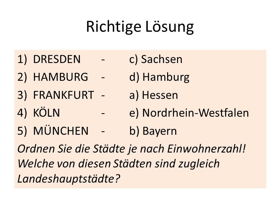 Richtige Lösung 1)DRESDEN-c) Sachsen 2)HAMBURG-d) Hamburg 3)FRANKFURT-a) Hessen 4)KÖLN-e) Nordrhein-Westfalen 5)MÜNCHEN-b) Bayern Ordnen Sie die Städt