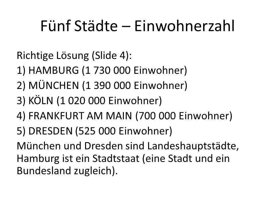 Fünf Städte – Einwohnerzahl Richtige Lösung (Slide 4): 1) HAMBURG (1 730 000 Einwohner) 2) MÜNCHEN (1 390 000 Einwohner) 3) KÖLN (1 020 000 Einwohner) 4) FRANKFURT AM MAIN (700 000 Einwohner) 5) DRESDEN (525 000 Einwohner) München und Dresden sind Landeshauptstädte, Hamburg ist ein Stadtstaat (eine Stadt und ein Bundesland zugleich).