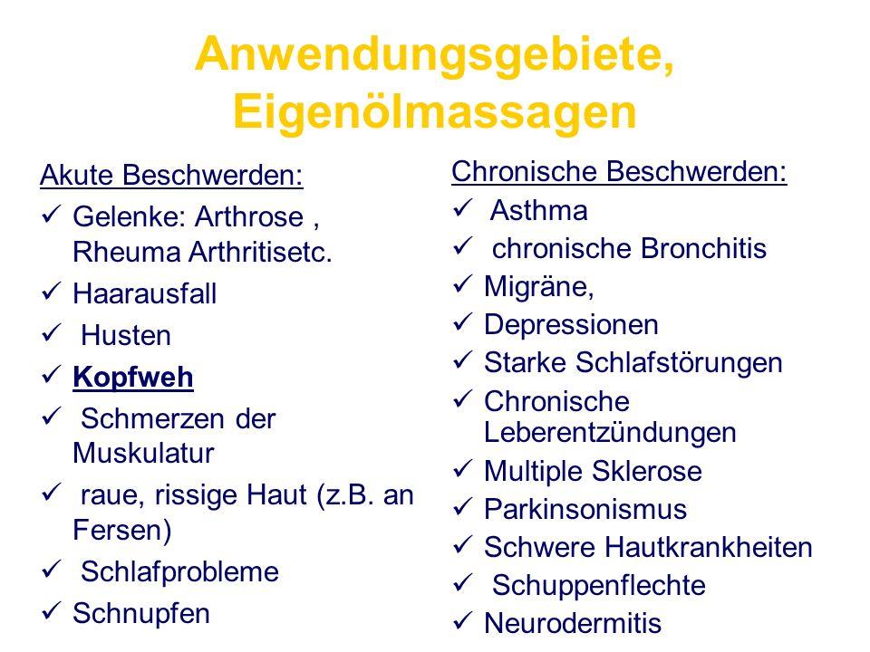 Anwendungsgebiete, Eigenölmassagen Akute Beschwerden: Gelenke: Arthrose, Rheuma Arthritisetc. Haarausfall Husten Kopfweh Schmerzen der Muskulatur raue