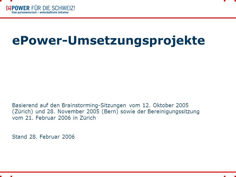 ePower-Umsetzungsprojekte Basierend auf den Brainstorming-Sitzungen vom 12. Oktober 2005 (Zürich) und 28. November 2005 (Bern) sowie der Bereinigungss
