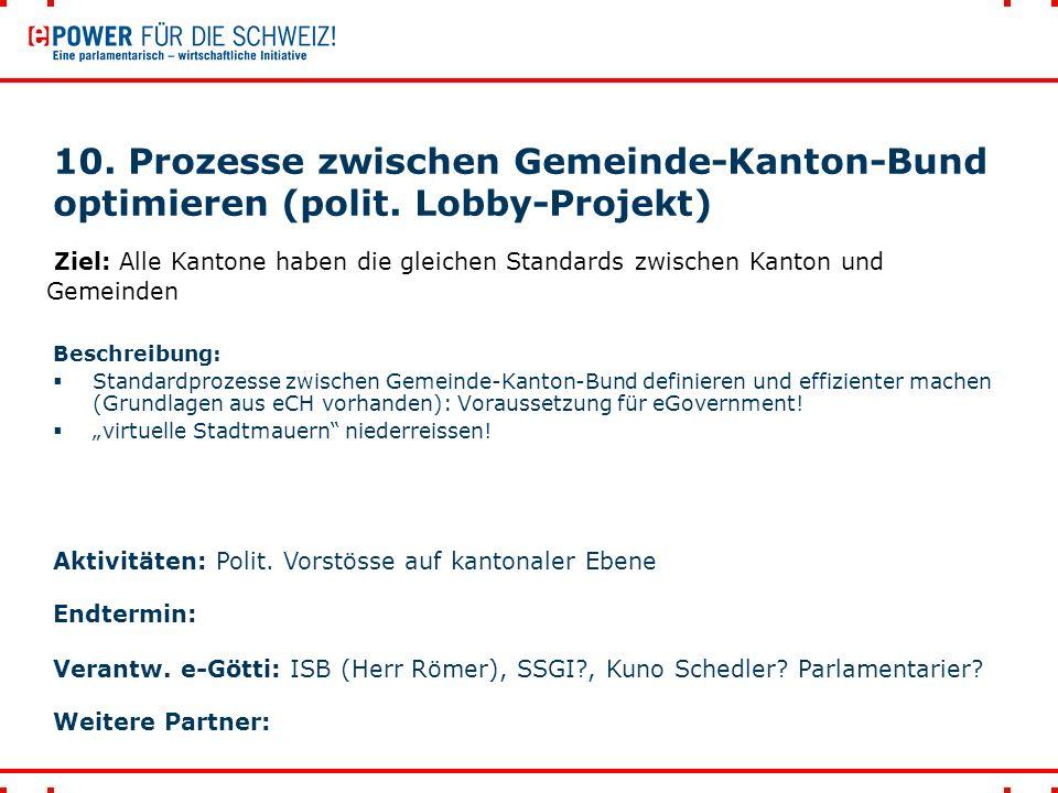 10. Prozesse zwischen Gemeinde-Kanton-Bund optimieren (polit. Lobby-Projekt) Beschreibung:  Standardprozesse zwischen Gemeinde-Kanton-Bund definieren