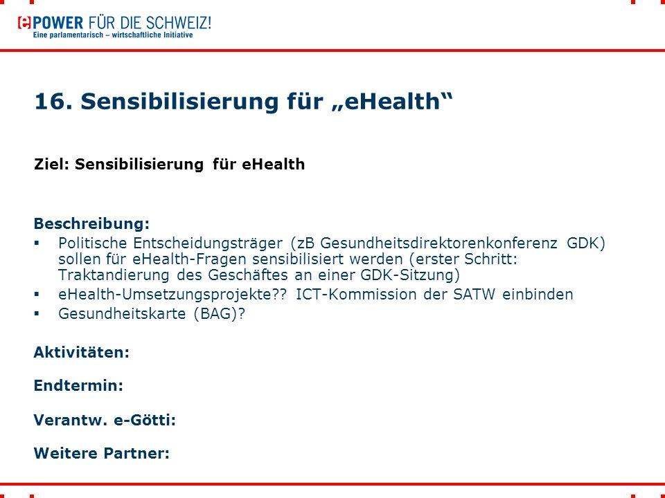 """16. Sensibilisierung für """"eHealth"""" Beschreibung:  Politische Entscheidungsträger (zB Gesundheitsdirektorenkonferenz GDK) sollen für eHealth-Fragen se"""
