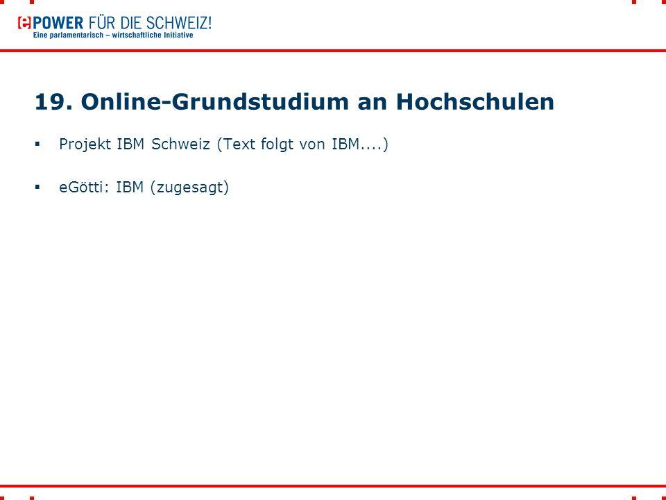 19. Online-Grundstudium an Hochschulen  Projekt IBM Schweiz (Text folgt von IBM....)  eGötti: IBM (zugesagt)