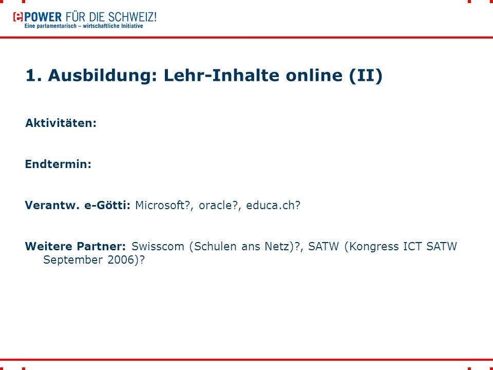 1. Ausbildung: Lehr-Inhalte online (II) Aktivitäten: Endtermin: Verantw. e-Götti: Microsoft?, oracle?, educa.ch? Weitere Partner: Swisscom (Schulen an