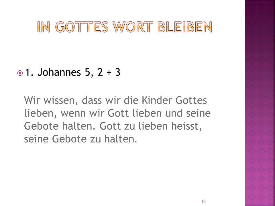  1. Johannes 5, 2 + 3 Wir wissen, dass wir die Kinder Gottes lieben, wenn wir Gott lieben und seine Gebote halten. Gott zu lieben heisst, seine Gebot