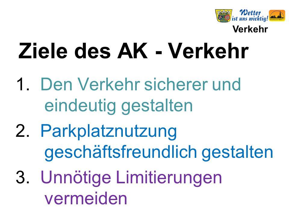 Verkehr Ziele des AK - Verkehr 1. Den Verkehr sicherer und eindeutig gestalten 2. Parkplatznutzung geschäftsfreundlich gestalten 3. Unnötige Limitieru