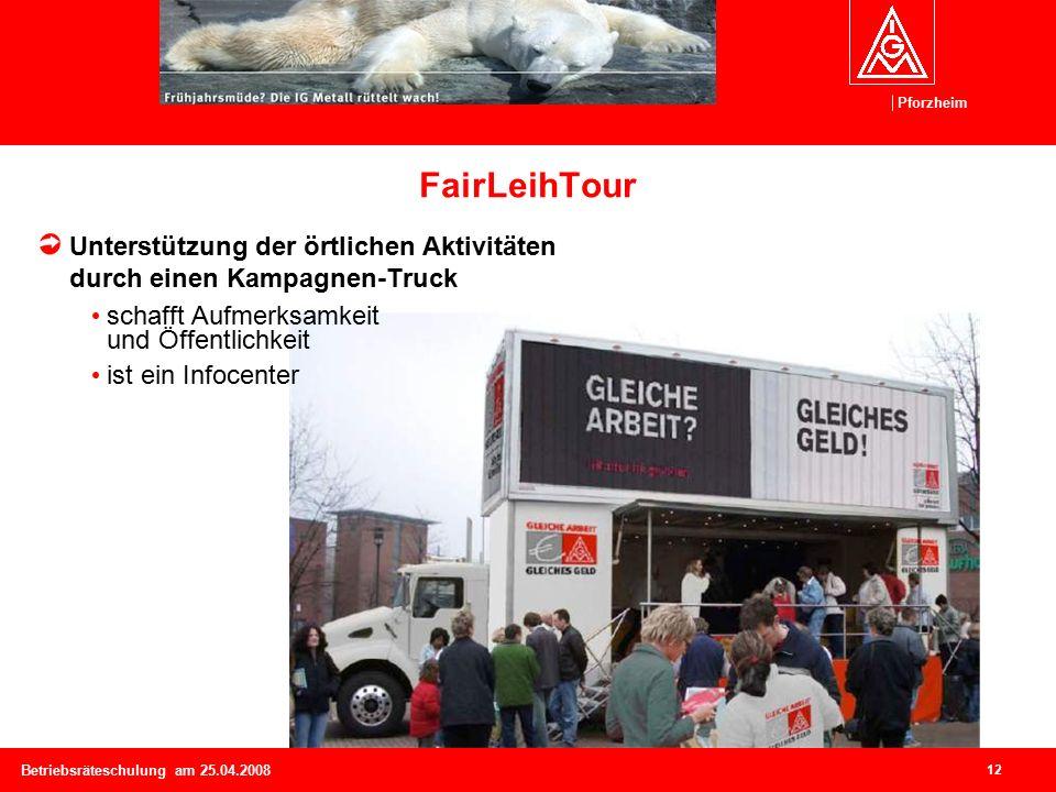 Pforzheim 12 Betriebsräteschulung am 25.04.2008 FairLeihTour Unterstützung der örtlichen Aktivitäten durch einen Kampagnen-Truck schafft Aufmerksamkeit und Öffentlichkeit ist ein Infocenter