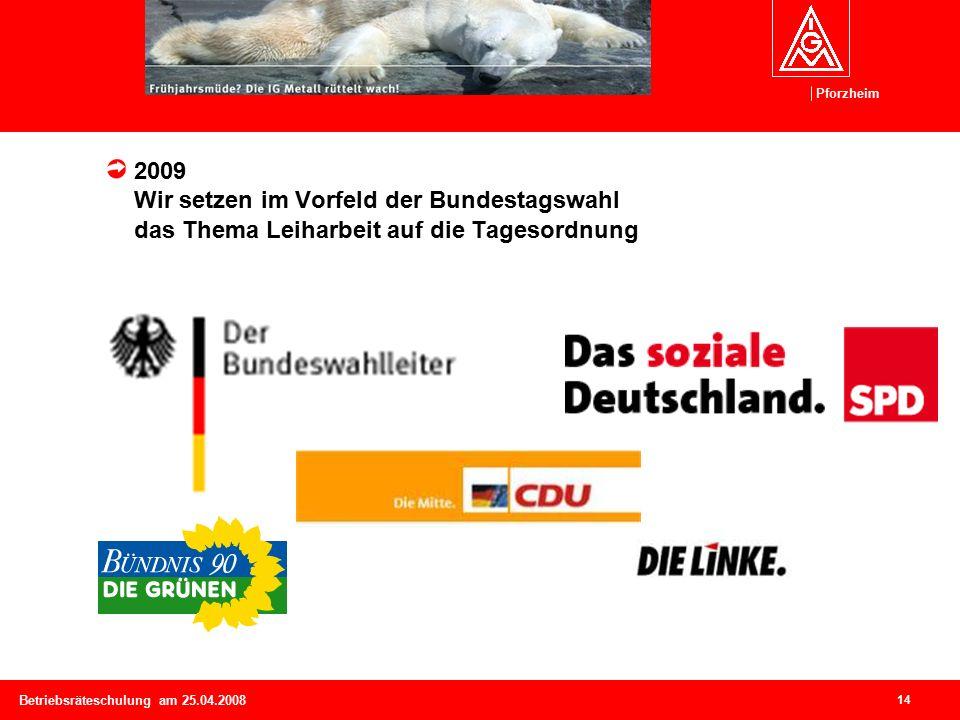 Pforzheim 14 Betriebsräteschulung am 25.04.2008 2009 Wir setzen im Vorfeld der Bundestagswahl das Thema Leiharbeit auf die Tagesordnung
