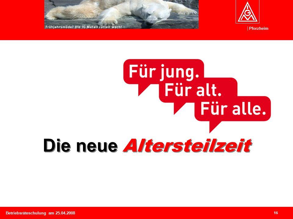 Pforzheim 16 Betriebsräteschulung am 25.04.2008 Die neue Altersteilzeit