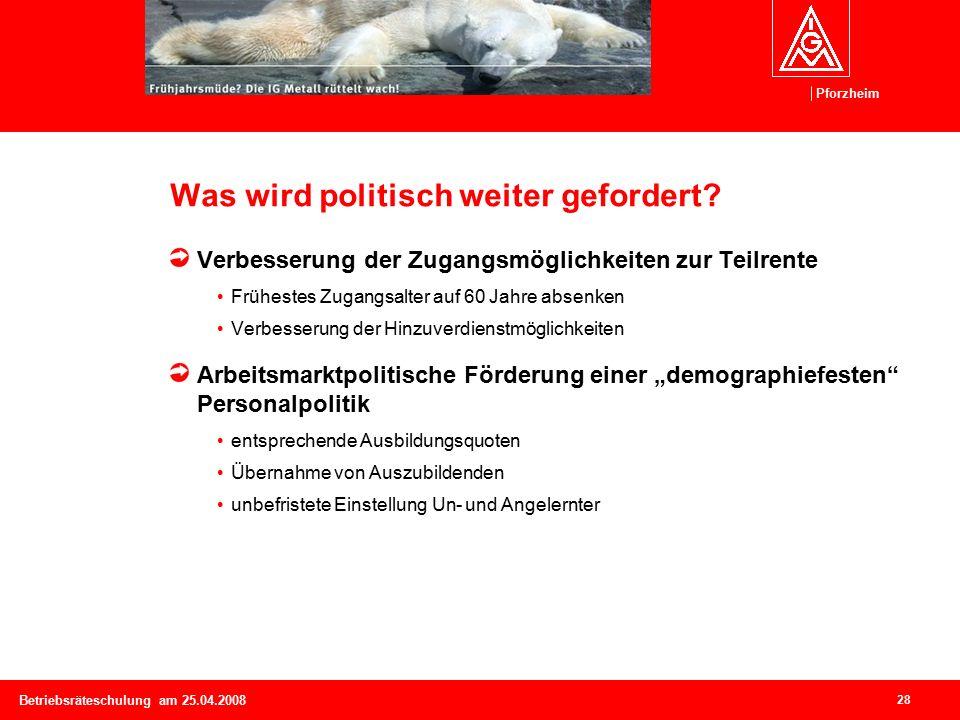 Pforzheim 28 Betriebsräteschulung am 25.04.2008 Was wird politisch weiter gefordert.