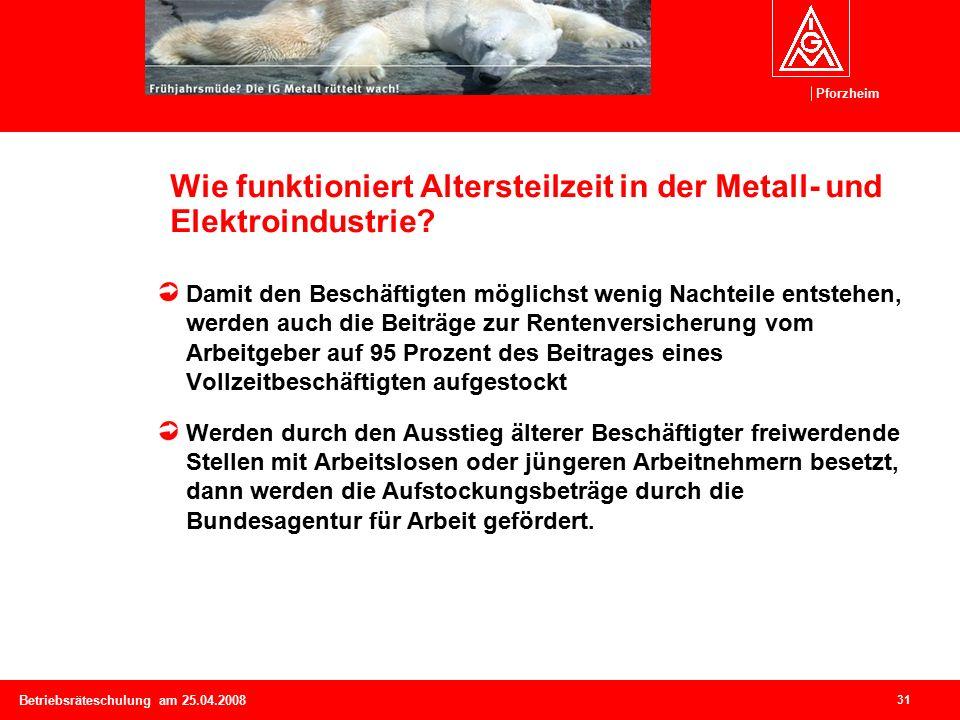 Pforzheim 31 Betriebsräteschulung am 25.04.2008 Wie funktioniert Altersteilzeit in der Metall- und Elektroindustrie.